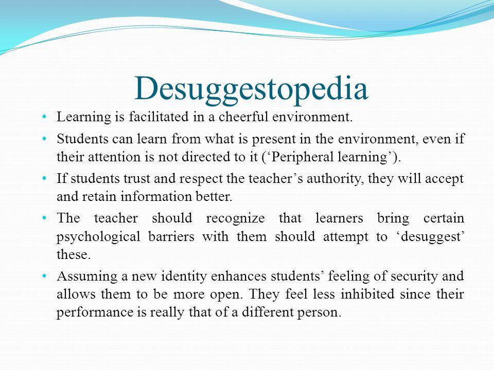 Desuggestopedia Learning is facilitated in a cheerful environment. Students can learn from what is present in the environment, even if their attention