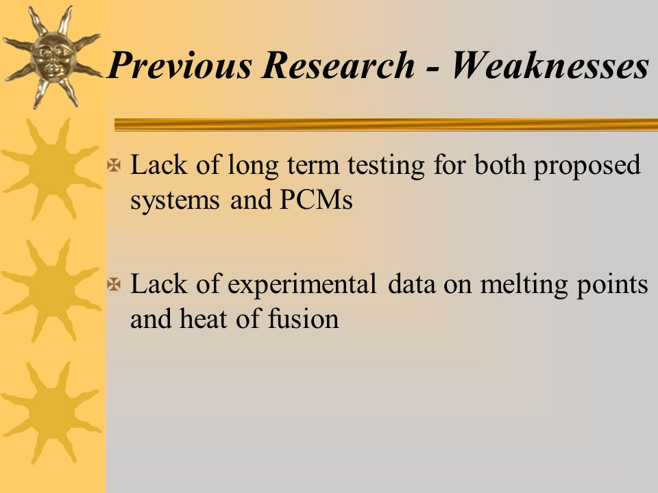 Previous Research - Weaknesses X Lack of long term testing for both proposed systems and PCMs X Lack of experimental data on melting points and heat of fusion