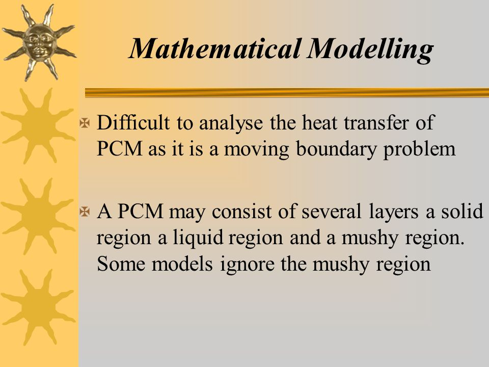 Mathematical Modelling X Difficult to analyse the heat transfer of PCM as it is a moving boundary problem X A PCM may consist of several layers a solid region a liquid region and a mushy region.