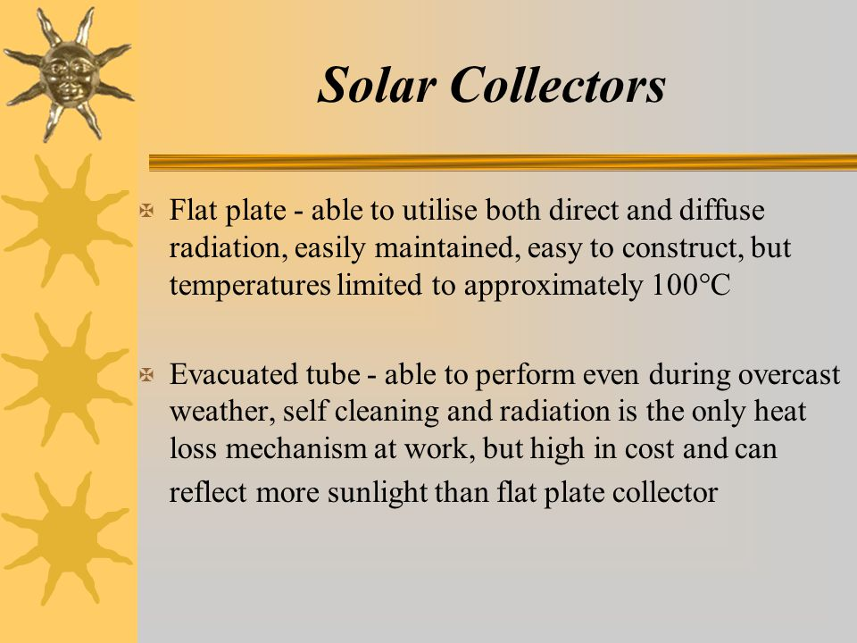 Solar Collectors X Flat plate - able to utilise both direct and diffuse radiation, easily maintained, easy to construct, but temperatures limited to approximately 100°C X Evacuated tube - able to perform even during overcast weather, self cleaning and radiation is the only heat loss mechanism at work, but high in cost and can reflect more sunlight than flat plate collector