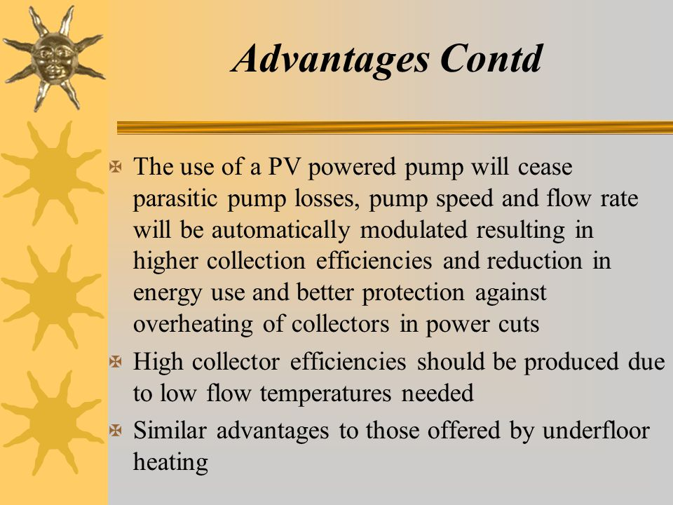 Advantages Contd X The use of a PV powered pump will cease parasitic pump losses, pump speed and flow rate will be automatically modulated resulting in higher collection efficiencies and reduction in energy use and better protection against overheating of collectors in power cuts X High collector efficiencies should be produced due to low flow temperatures needed X Similar advantages to those offered by underfloor heating