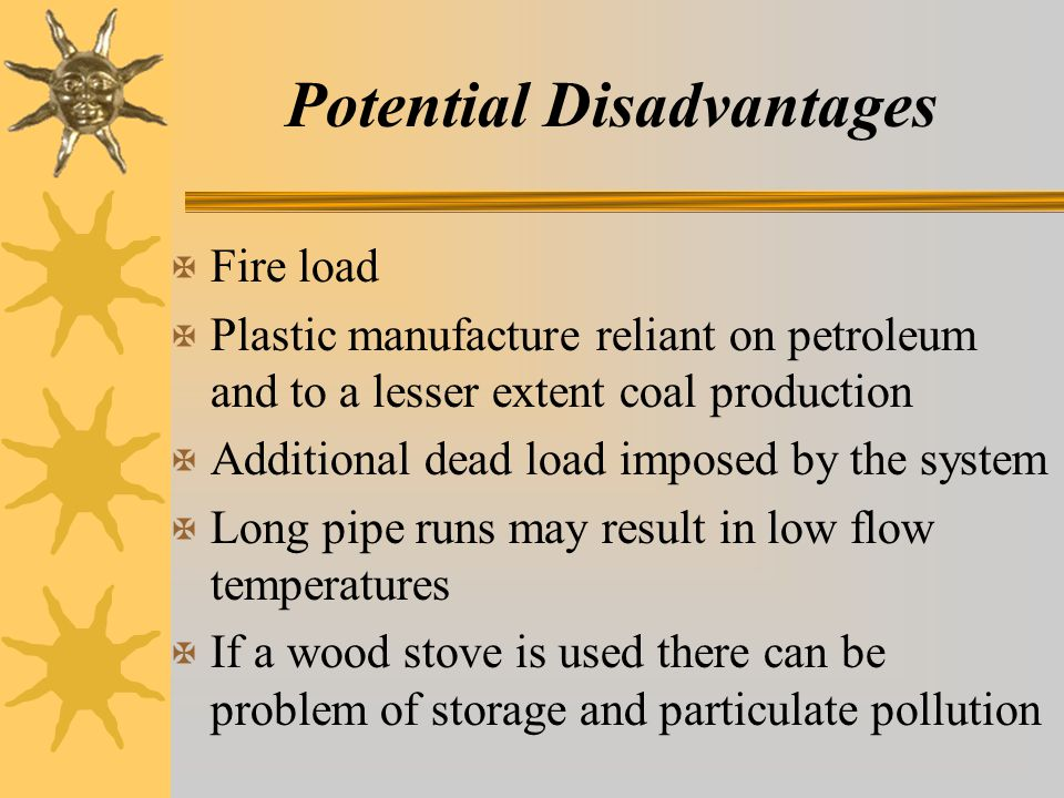 Potential Disadvantages X Fire load X Plastic manufacture reliant on petroleum and to a lesser extent coal production X Additional dead load imposed by the system X Long pipe runs may result in low flow temperatures X If a wood stove is used there can be problem of storage and particulate pollution