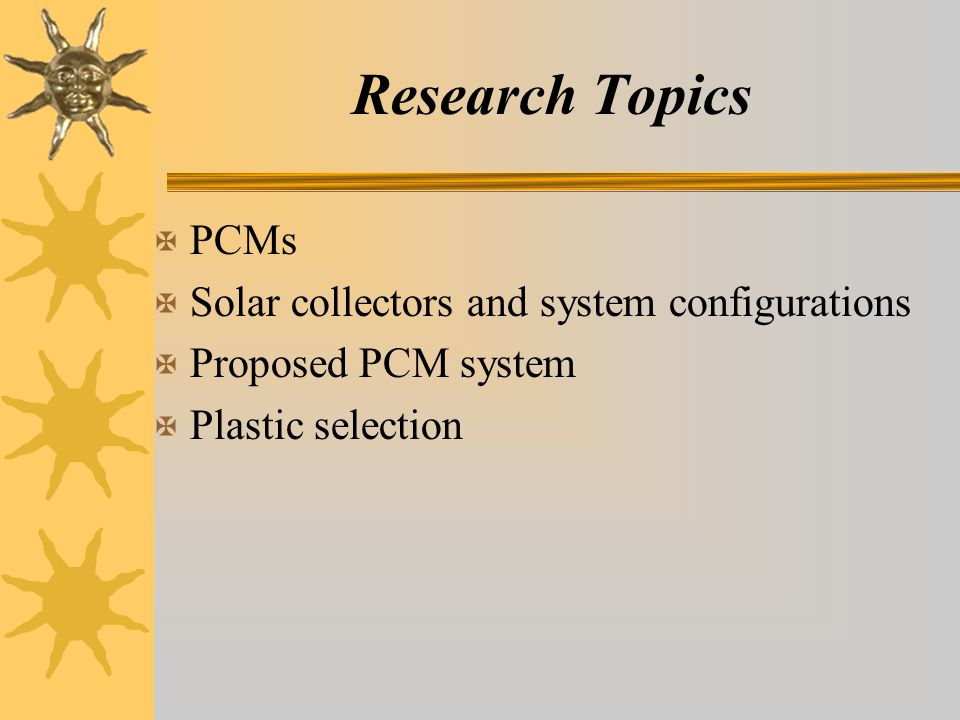 Research Topics X PCMs X Solar collectors and system configurations X Proposed PCM system X Plastic selection