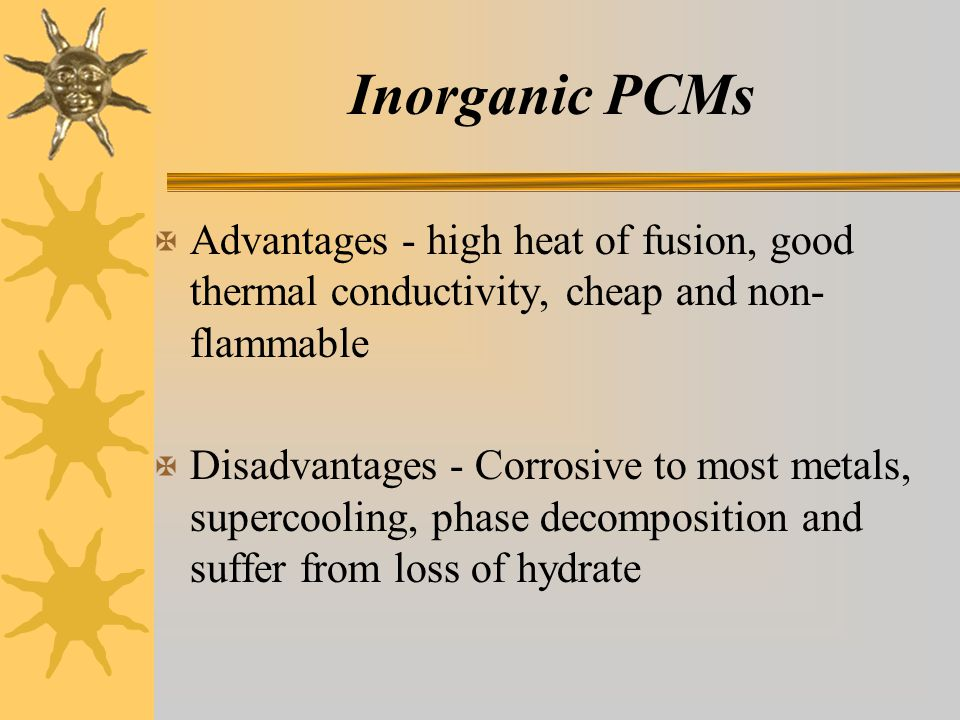 Inorganic PCMs X Advantages - high heat of fusion, good thermal conductivity, cheap and non- flammable X Disadvantages - Corrosive to most metals, supercooling, phase decomposition and suffer from loss of hydrate