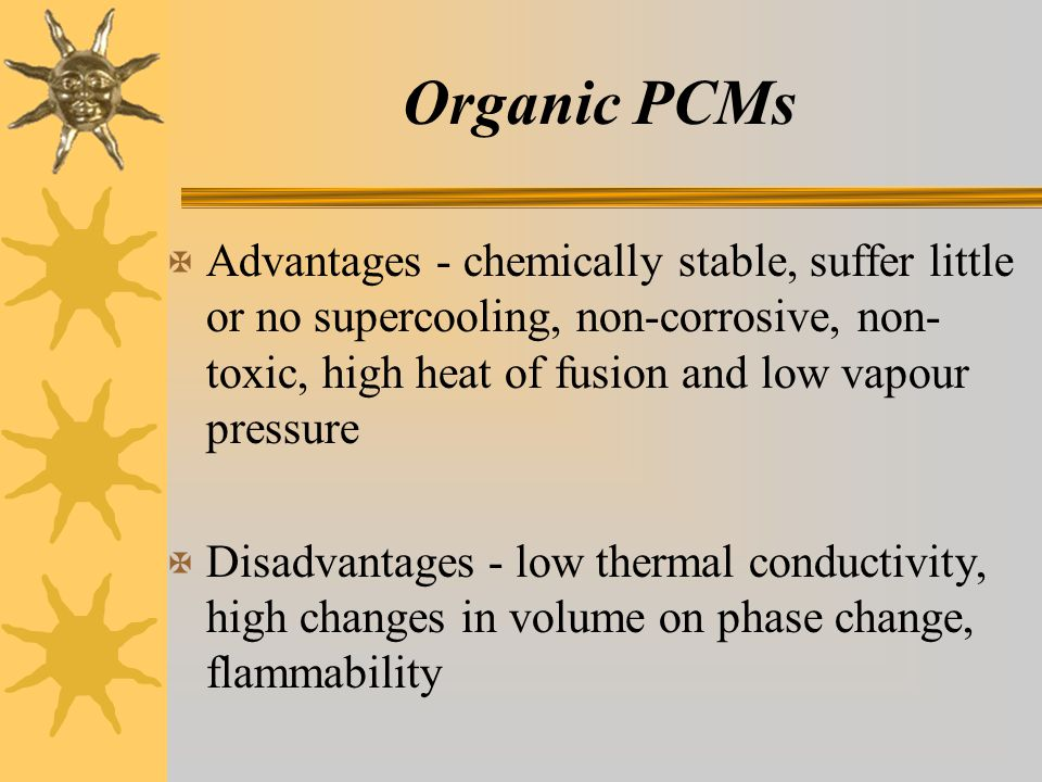 Organic PCMs X Advantages - chemically stable, suffer little or no supercooling, non-corrosive, non- toxic, high heat of fusion and low vapour pressure X Disadvantages - low thermal conductivity, high changes in volume on phase change, flammability