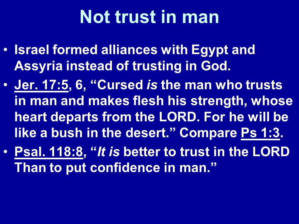 Not trust in man Israel formed alliances with Egypt and Assyria instead of trusting in God.