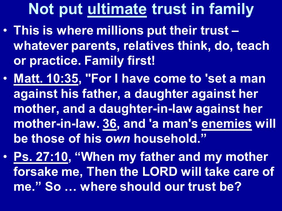 Not put ultimate trust in family This is where millions put their trust – whatever parents, relatives think, do, teach or practice.