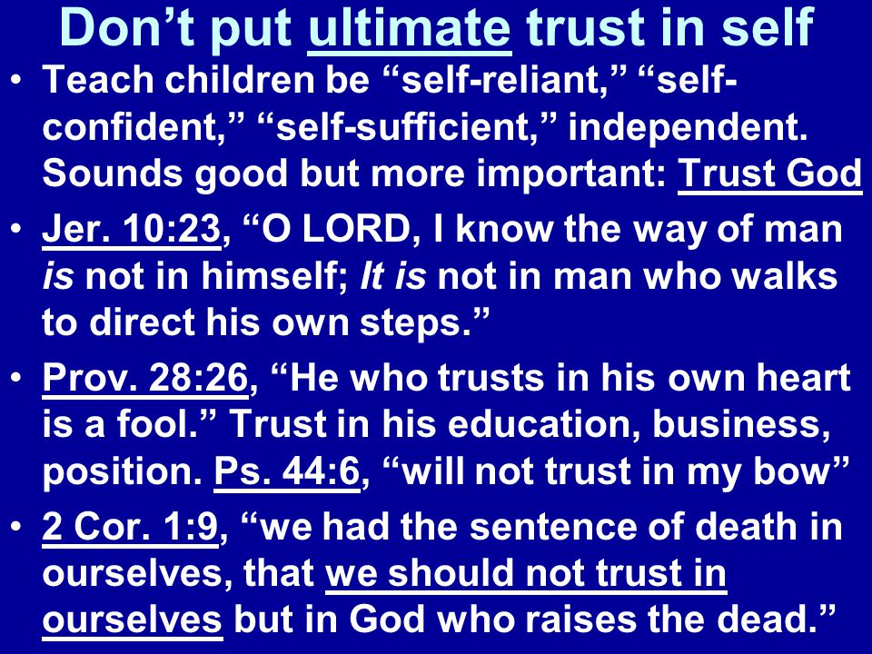 Don't put ultimate trust in self Teach children be self-reliant, self- confident, self-sufficient, independent.