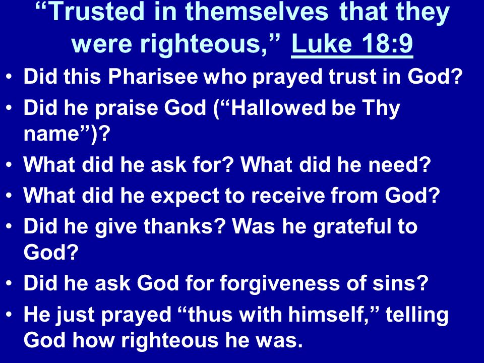 Trusted in themselves that they were righteous, Luke 18:9 Did this Pharisee who prayed trust in God.