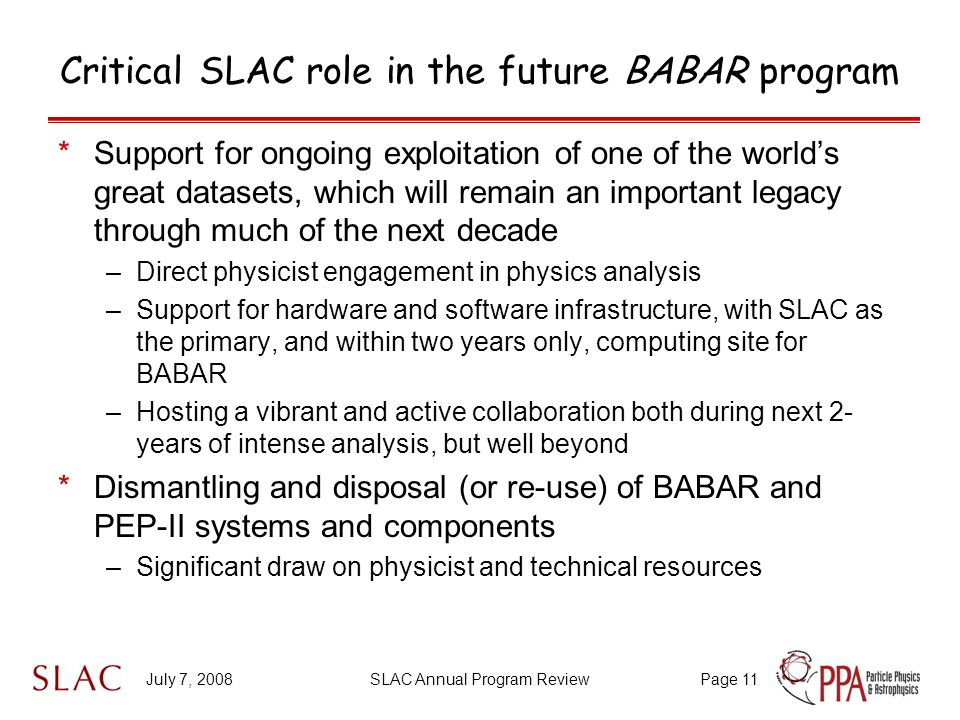 July 7, 2008SLAC Annual Program ReviewPage 11 Critical SLAC role in the future BABAR program *Support for ongoing exploitation of one of the world's great datasets, which will remain an important legacy through much of the next decade –Direct physicist engagement in physics analysis –Support for hardware and software infrastructure, with SLAC as the primary, and within two years only, computing site for BABAR –Hosting a vibrant and active collaboration both during next 2- years of intense analysis, but well beyond *Dismantling and disposal (or re-use) of BABAR and PEP-II systems and components –Significant draw on physicist and technical resources