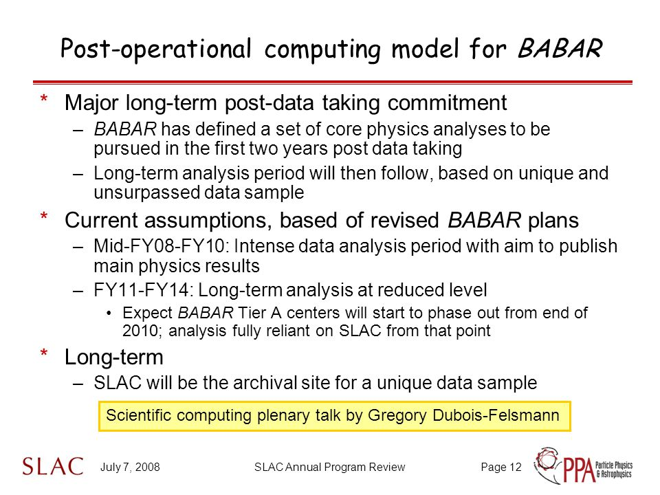 July 7, 2008SLAC Annual Program ReviewPage 12 Post-operational computing model for BABAR *Major long-term post-data taking commitment –BABAR has defined a set of core physics analyses to be pursued in the first two years post data taking –Long-term analysis period will then follow, based on unique and unsurpassed data sample *Current assumptions, based of revised BABAR plans –Mid-FY08-FY10: Intense data analysis period with aim to publish main physics results –FY11-FY14: Long-term analysis at reduced level Expect BABAR Tier A centers will start to phase out from end of 2010; analysis fully reliant on SLAC from that point *Long-term –SLAC will be the archival site for a unique data sample Scientific computing plenary talk by Gregory Dubois-Felsmann
