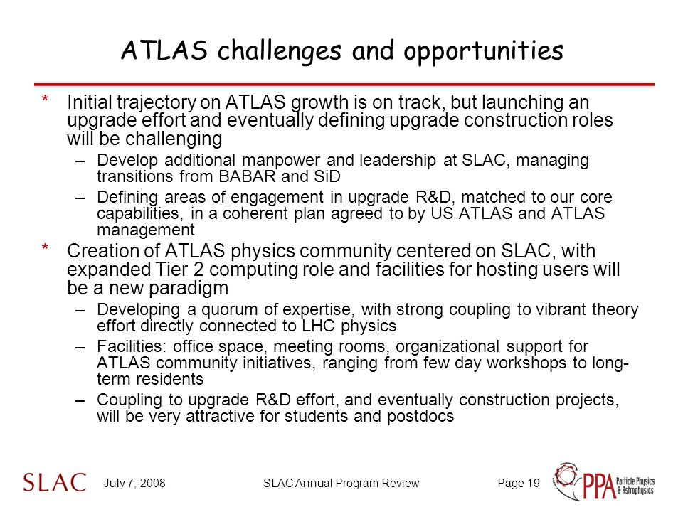 July 7, 2008SLAC Annual Program ReviewPage 19 ATLAS challenges and opportunities *Initial trajectory on ATLAS growth is on track, but launching an upgrade effort and eventually defining upgrade construction roles will be challenging –Develop additional manpower and leadership at SLAC, managing transitions from BABAR and SiD –Defining areas of engagement in upgrade R&D, matched to our core capabilities, in a coherent plan agreed to by US ATLAS and ATLAS management *Creation of ATLAS physics community centered on SLAC, with expanded Tier 2 computing role and facilities for hosting users will be a new paradigm –Developing a quorum of expertise, with strong coupling to vibrant theory effort directly connected to LHC physics –Facilities: office space, meeting rooms, organizational support for ATLAS community initiatives, ranging from few day workshops to long- term residents –Coupling to upgrade R&D effort, and eventually construction projects, will be very attractive for students and postdocs