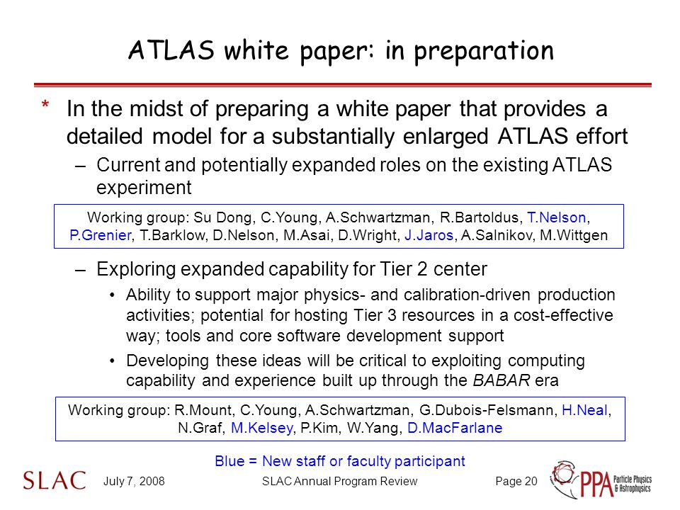 July 7, 2008SLAC Annual Program ReviewPage 20 ATLAS white paper: in preparation *In the midst of preparing a white paper that provides a detailed model for a substantially enlarged ATLAS effort –Current and potentially expanded roles on the existing ATLAS experiment –Exploring expanded capability for Tier 2 center Ability to support major physics- and calibration-driven production activities; potential for hosting Tier 3 resources in a cost-effective way; tools and core software development support Developing these ideas will be critical to exploiting computing capability and experience built up through the BABAR era Working group: Su Dong, C.Young, A.Schwartzman, R.Bartoldus, T.Nelson, P.Grenier, T.Barklow, D.Nelson, M.Asai, D.Wright, J.Jaros, A.Salnikov, M.Wittgen Working group: R.Mount, C.Young, A.Schwartzman, G.Dubois-Felsmann, H.Neal, N.Graf, M.Kelsey, P.Kim, W.Yang, D.MacFarlane Blue = New staff or faculty participant