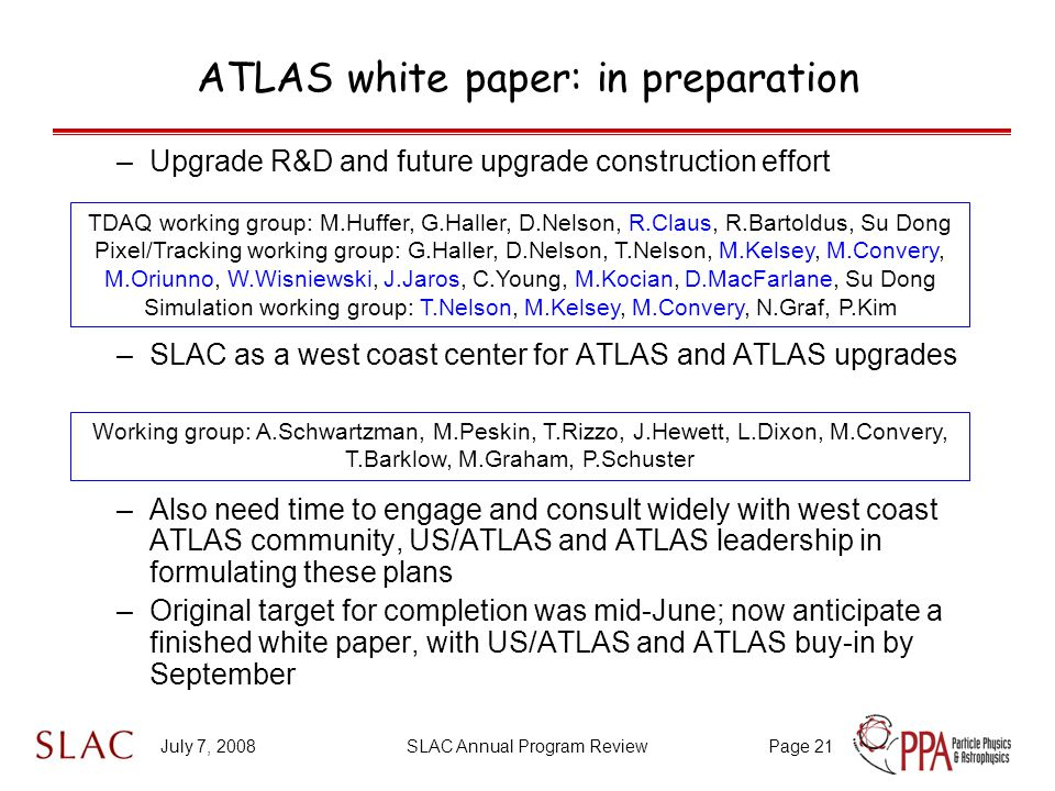 July 7, 2008SLAC Annual Program ReviewPage 21 ATLAS white paper: in preparation –Upgrade R&D and future upgrade construction effort –SLAC as a west coast center for ATLAS and ATLAS upgrades –Also need time to engage and consult widely with west coast ATLAS community, US/ATLAS and ATLAS leadership in formulating these plans –Original target for completion was mid-June; now anticipate a finished white paper, with US/ATLAS and ATLAS buy-in by September TDAQ working group: M.Huffer, G.Haller, D.Nelson, R.Claus, R.Bartoldus, Su Dong Pixel/Tracking working group: G.Haller, D.Nelson, T.Nelson, M.Kelsey, M.Convery, M.Oriunno, W.Wisniewski, J.Jaros, C.Young, M.Kocian, D.MacFarlane, Su Dong Simulation working group: T.Nelson, M.Kelsey, M.Convery, N.Graf, P.Kim Working group: A.Schwartzman, M.Peskin, T.Rizzo, J.Hewett, L.Dixon, M.Convery, T.Barklow, M.Graham, P.Schuster