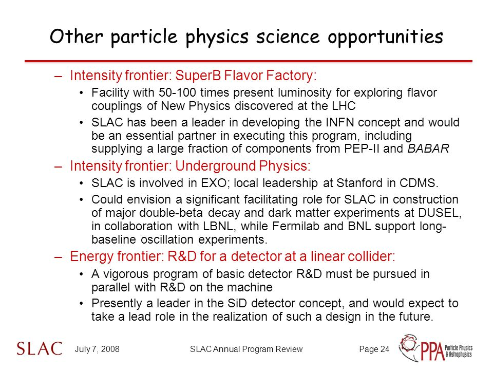 July 7, 2008SLAC Annual Program ReviewPage 24 Other particle physics science opportunities –Intensity frontier: SuperB Flavor Factory: Facility with 50-100 times present luminosity for exploring flavor couplings of New Physics discovered at the LHC SLAC has been a leader in developing the INFN concept and would be an essential partner in executing this program, including supplying a large fraction of components from PEP-II and BABAR –Intensity frontier: Underground Physics: SLAC is involved in EXO; local leadership at Stanford in CDMS.