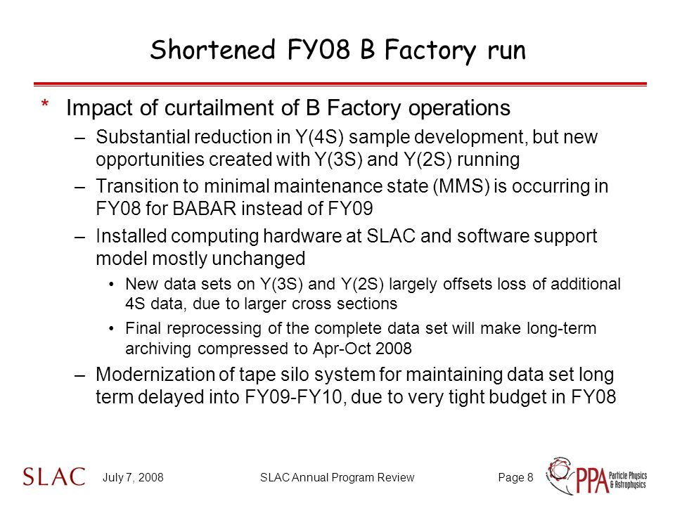 July 7, 2008SLAC Annual Program ReviewPage 8 Shortened FY08 B Factory run *Impact of curtailment of B Factory operations –Substantial reduction in Y(4S) sample development, but new opportunities created with Y(3S) and Y(2S) running –Transition to minimal maintenance state (MMS) is occurring in FY08 for BABAR instead of FY09 –Installed computing hardware at SLAC and software support model mostly unchanged New data sets on Y(3S) and Y(2S) largely offsets loss of additional 4S data, due to larger cross sections Final reprocessing of the complete data set will make long-term archiving compressed to Apr-Oct 2008 –Modernization of tape silo system for maintaining data set long term delayed into FY09-FY10, due to very tight budget in FY08