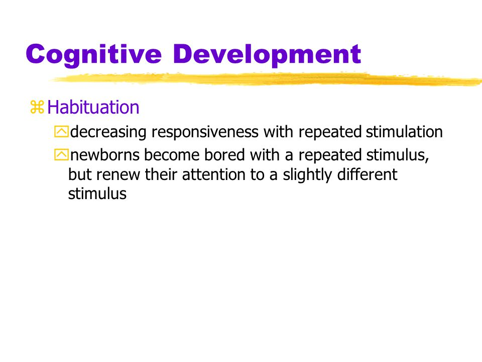 Cognitive Development zHabituation ydecreasing responsiveness with repeated stimulation ynewborns become bored with a repeated stimulus, but renew their attention to a slightly different stimulus