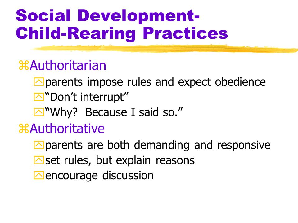 Social Development- Child-Rearing Practices zAuthoritarian yparents impose rules and expect obedience y Don't interrupt y Why.
