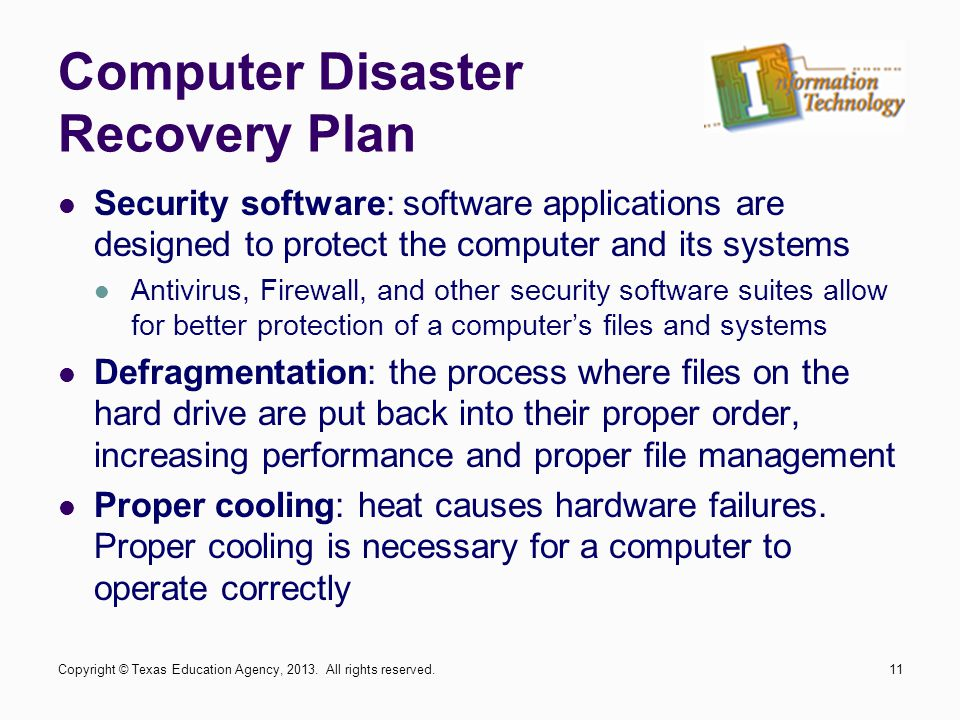 Security software: software applications are designed to protect the computer and its systems Antivirus, Firewall, and other security software suites allow for better protection of a computer's files and systems Defragmentation: the process where files on the hard drive are put back into their proper order, increasing performance and proper file management Proper cooling: heat causes hardware failures.