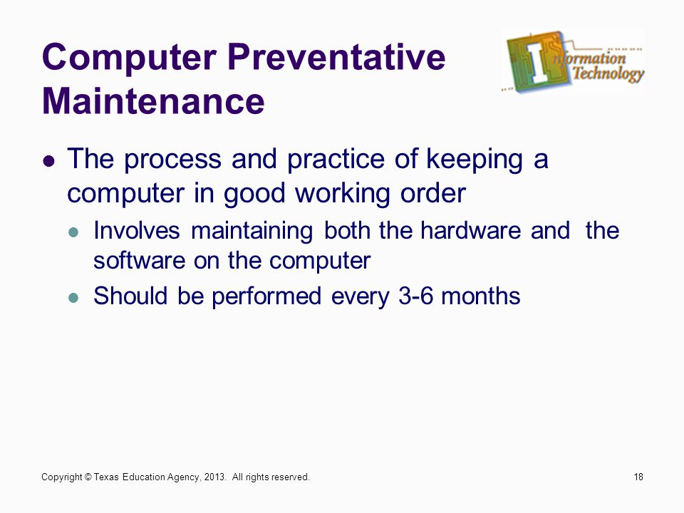 Computer Preventative Maintenance The process and practice of keeping a computer in good working order Involves maintaining both the hardware and the