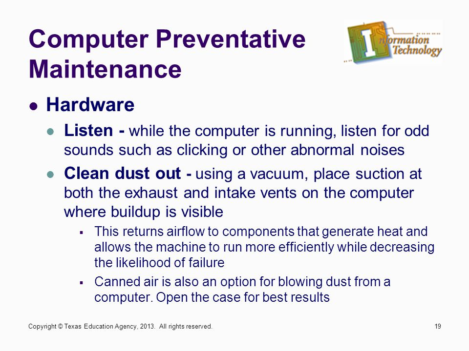 Hardware Listen - while the computer is running, listen for odd sounds such as clicking or other abnormal noises Clean dust out - using a vacuum, place suction at both the exhaust and intake vents on the computer where buildup is visible  This returns airflow to components that generate heat and allows the machine to run more efficiently while decreasing the likelihood of failure  Canned air is also an option for blowing dust from a computer.