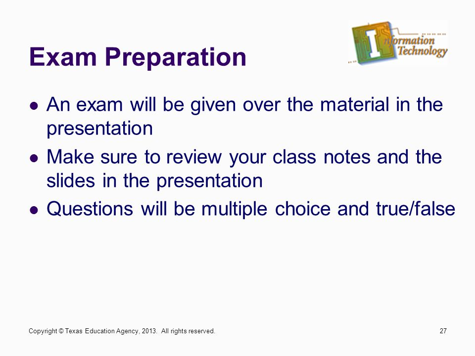 Exam Preparation An exam will be given over the material in the presentation Make sure to review your class notes and the slides in the presentation Questions will be multiple choice and true/false Copyright © Texas Education Agency, 2013.