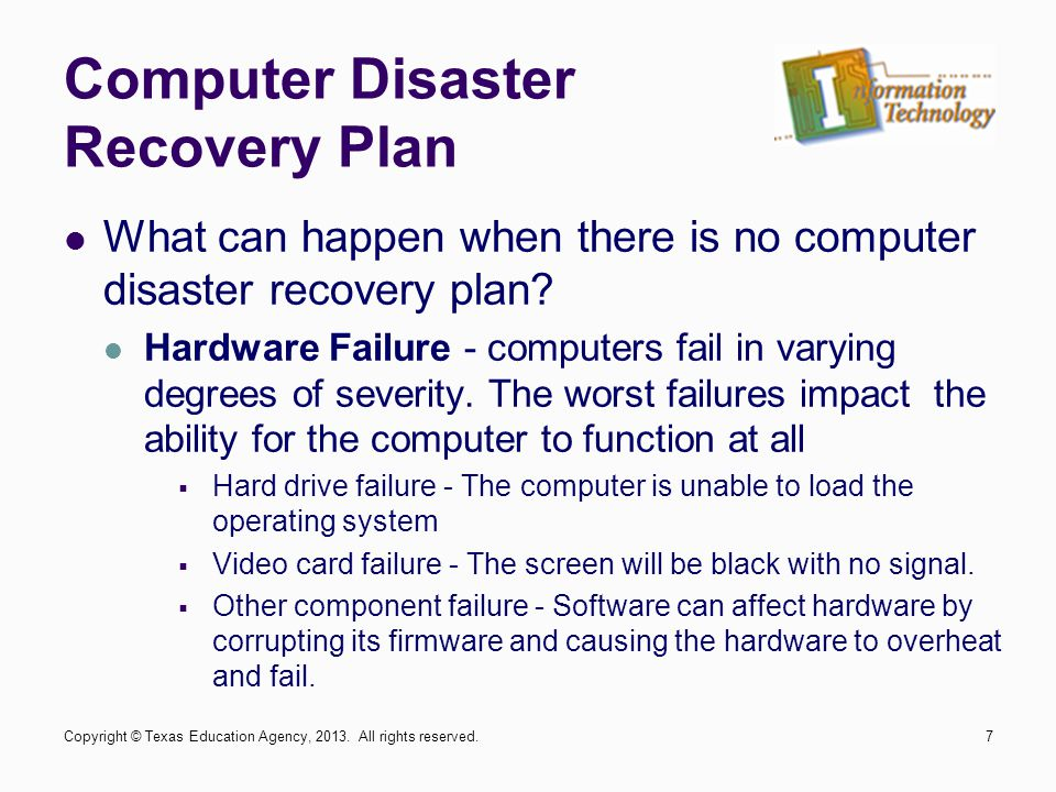 What can happen when there is no computer disaster recovery plan? Hardware Failure - computers fail in varying degrees of severity. The worst failures