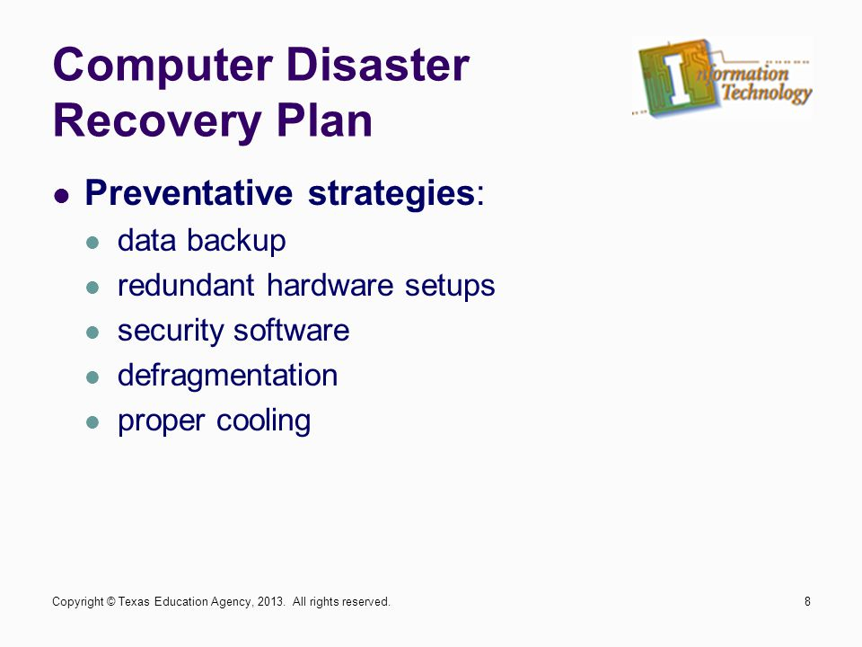 Preventative strategies: data backup redundant hardware setups security software defragmentation proper cooling Copyright © Texas Education Agency, 20