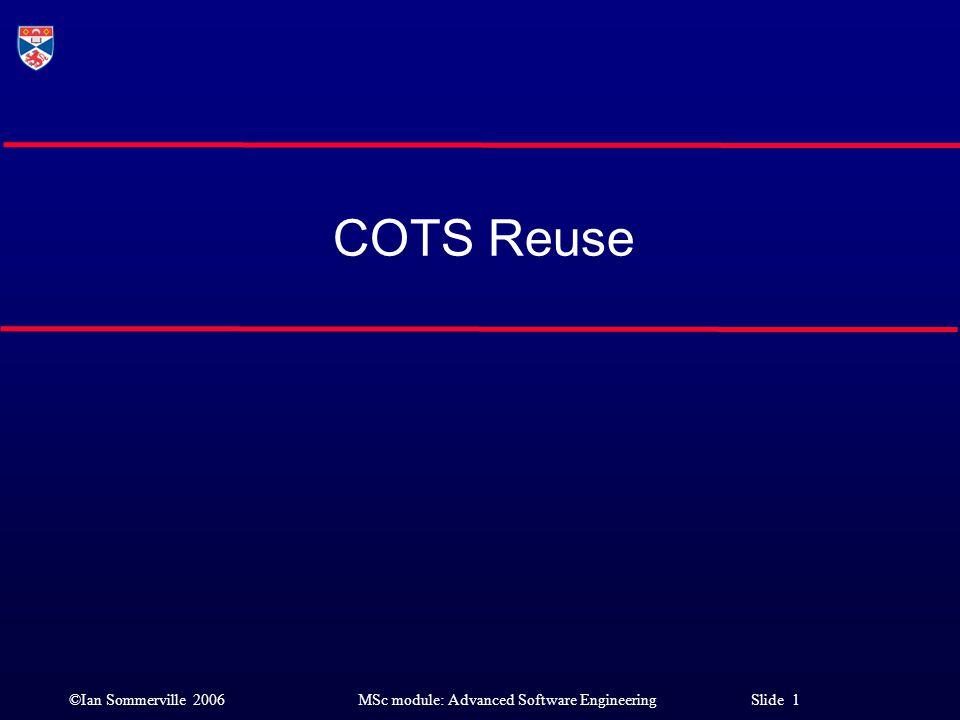 ©Ian Sommerville 2006MSc module: Advanced Software Engineering Slide 1 COTS Reuse