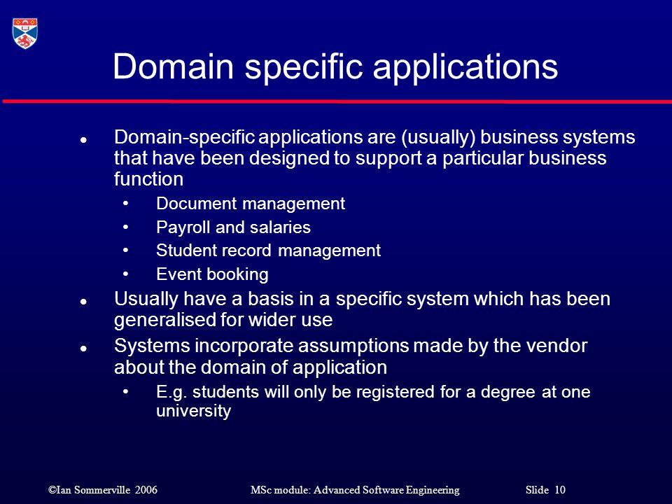 ©Ian Sommerville 2006MSc module: Advanced Software Engineering Slide 10 Domain specific applications l Domain-specific applications are (usually) busi