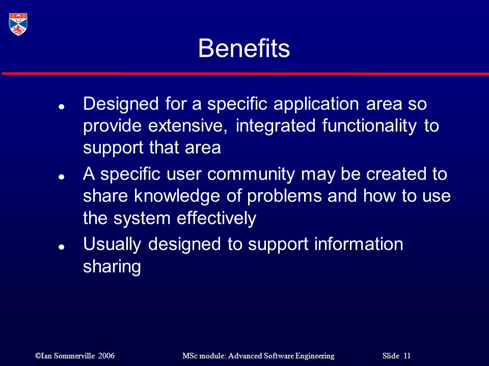 ©Ian Sommerville 2006MSc module: Advanced Software Engineering Slide 11 Benefits l Designed for a specific application area so provide extensive, inte