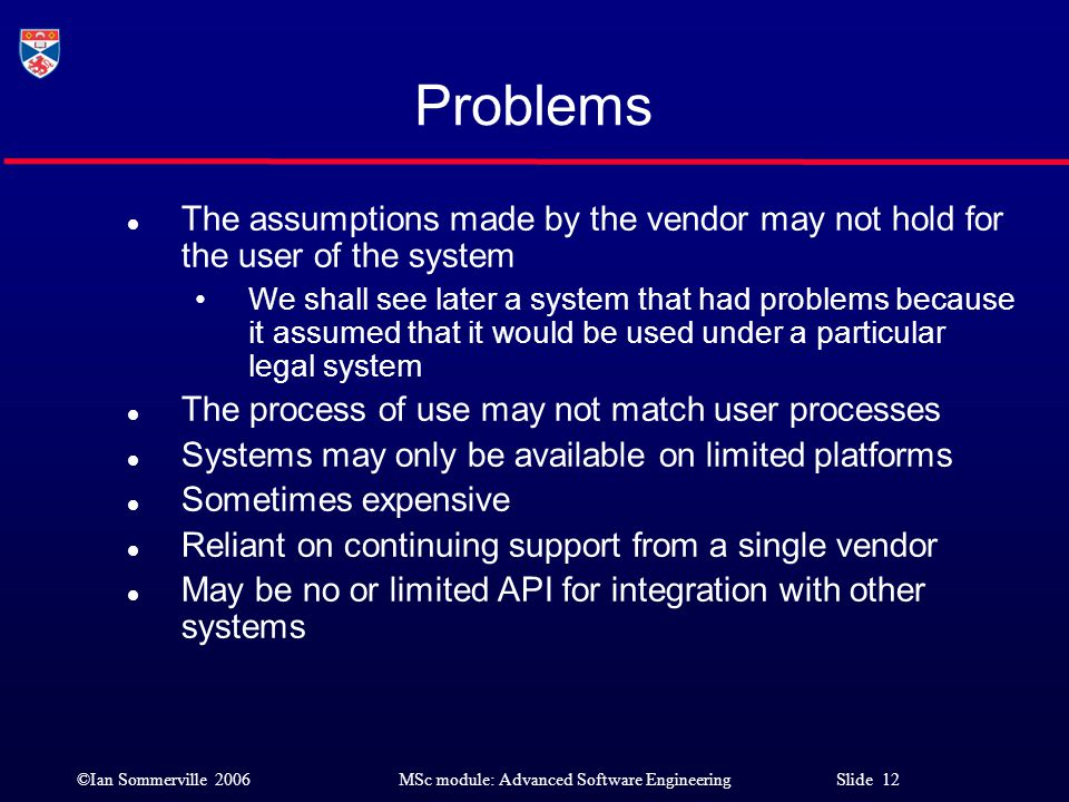 ©Ian Sommerville 2006MSc module: Advanced Software Engineering Slide 12 Problems l The assumptions made by the vendor may not hold for the user of the