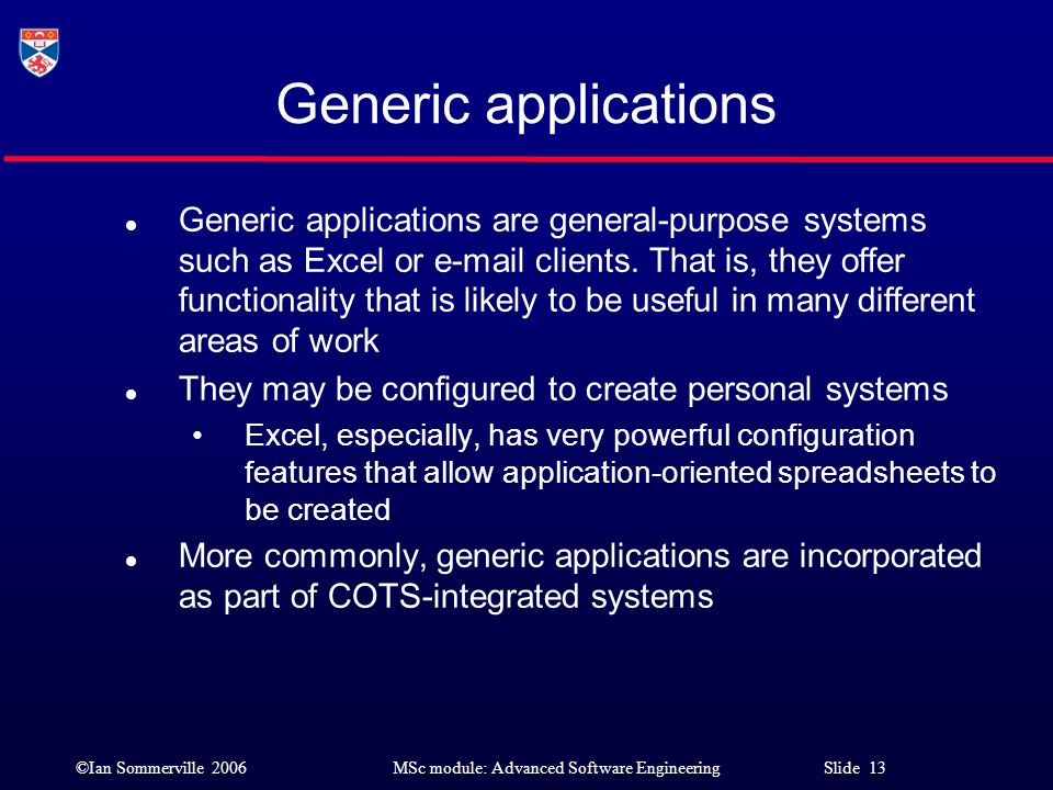 ©Ian Sommerville 2006MSc module: Advanced Software Engineering Slide 13 Generic applications l Generic applications are general-purpose systems such a