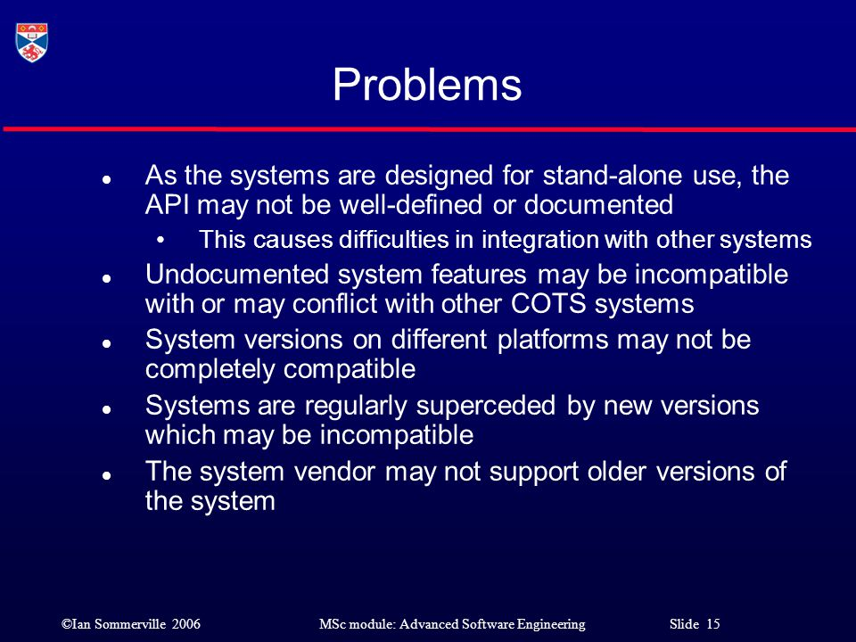 ©Ian Sommerville 2006MSc module: Advanced Software Engineering Slide 15 Problems l As the systems are designed for stand-alone use, the API may not be
