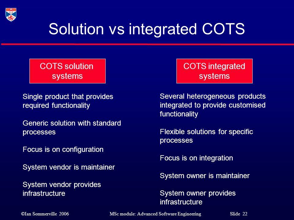 ©Ian Sommerville 2006MSc module: Advanced Software Engineering Slide 22 Solution vs integrated COTS COTS solution systems COTS integrated systems Sing