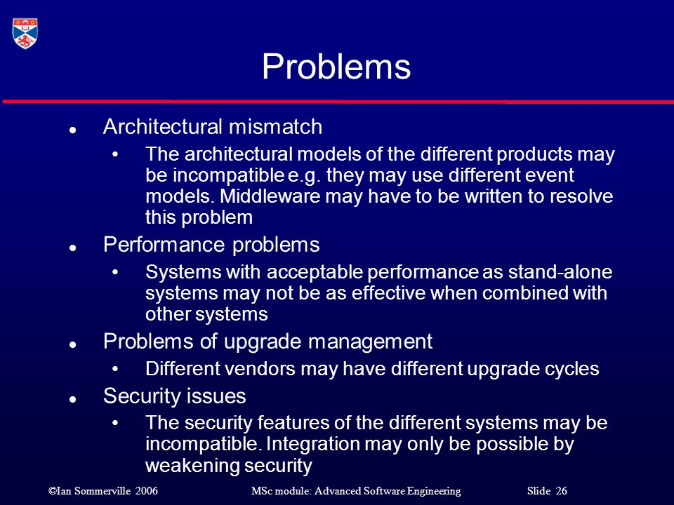 ©Ian Sommerville 2006MSc module: Advanced Software Engineering Slide 26 Problems l Architectural mismatch The architectural models of the different pr