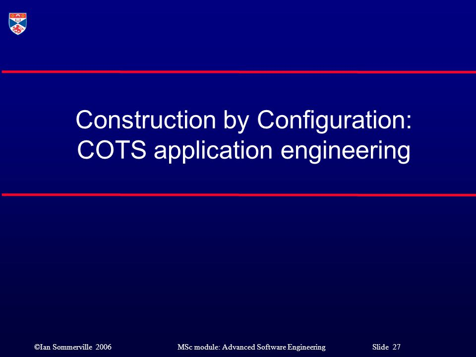 ©Ian Sommerville 2006MSc module: Advanced Software Engineering Slide 27 Construction by Configuration: COTS application engineering