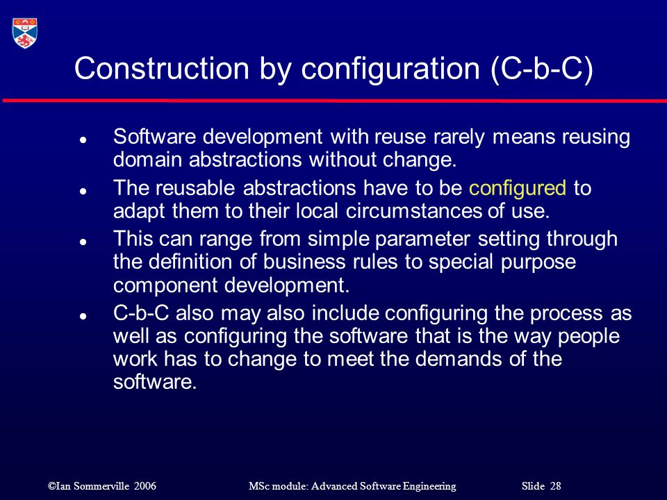 ©Ian Sommerville 2006MSc module: Advanced Software Engineering Slide 28 Construction by configuration (C-b-C) l Software development with reuse rarely
