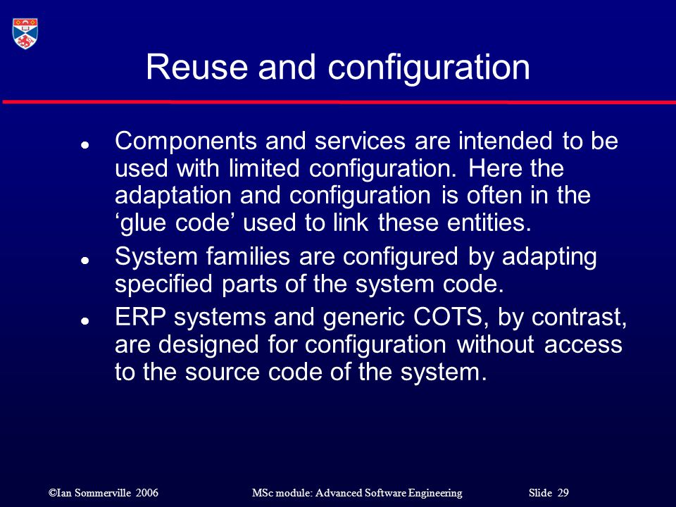 ©Ian Sommerville 2006MSc module: Advanced Software Engineering Slide 29 Reuse and configuration l Components and services are intended to be used with