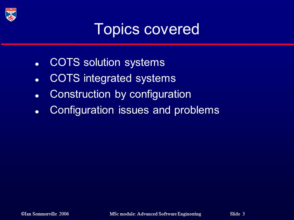 ©Ian Sommerville 2006MSc module: Advanced Software Engineering Slide 4 Commercial Off-the-Shelf Systems (COTS) l COTS systems are complete application systems (not components of some larger system) that can be deployed and run as independent systems.