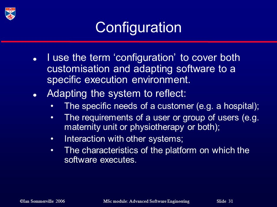 ©Ian Sommerville 2006MSc module: Advanced Software Engineering Slide 31 Configuration l I use the term 'configuration' to cover both customisation and