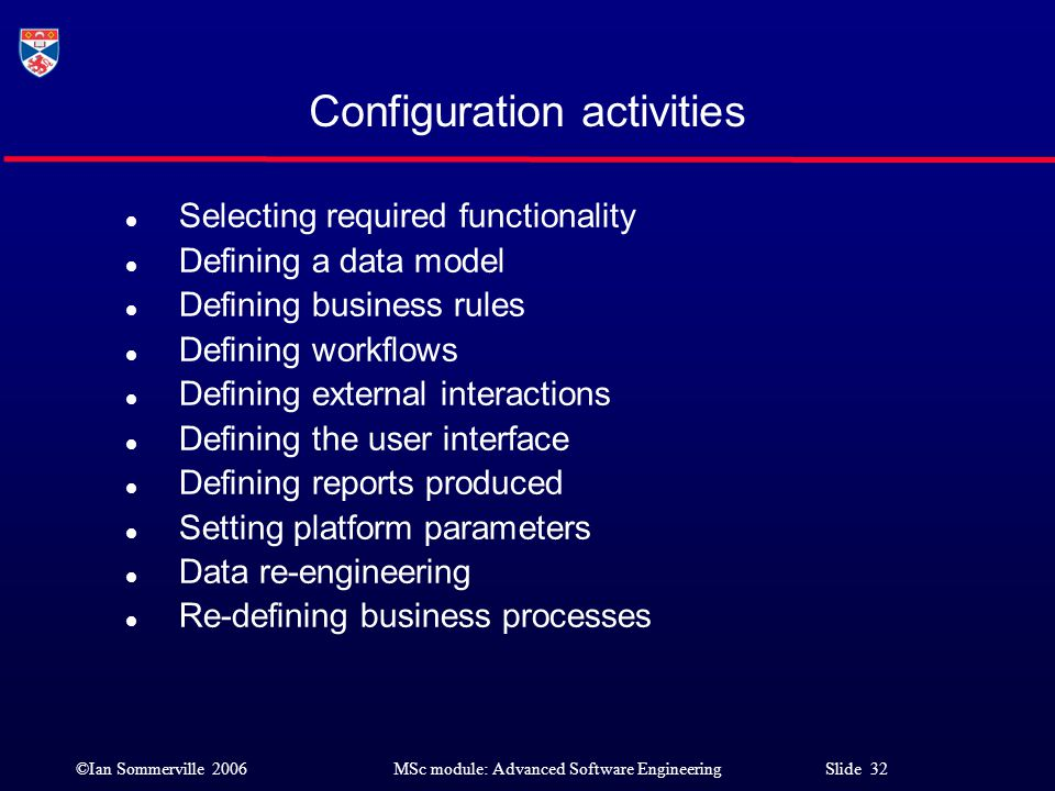 ©Ian Sommerville 2006MSc module: Advanced Software Engineering Slide 32 Configuration activities l Selecting required functionality l Defining a data