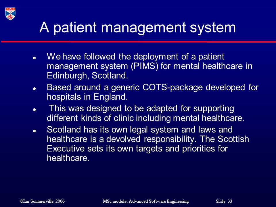©Ian Sommerville 2006MSc module: Advanced Software Engineering Slide 33 A patient management system l We have followed the deployment of a patient man