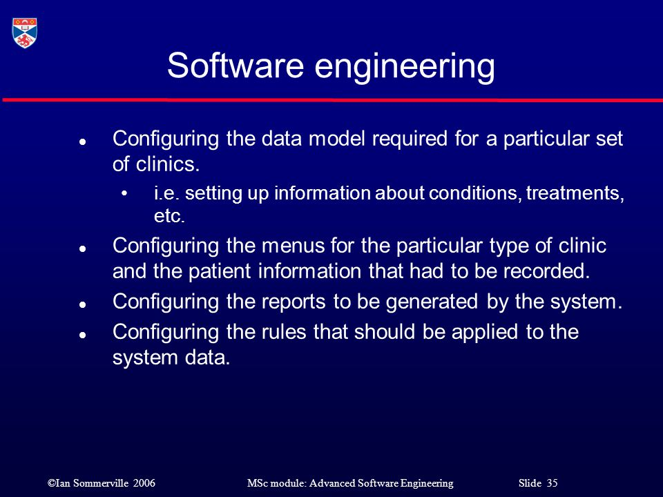 ©Ian Sommerville 2006MSc module: Advanced Software Engineering Slide 35 Software engineering l Configuring the data model required for a particular se