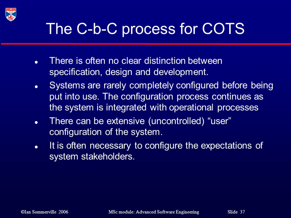 ©Ian Sommerville 2006MSc module: Advanced Software Engineering Slide 37 The C-b-C process for COTS l There is often no clear distinction between speci
