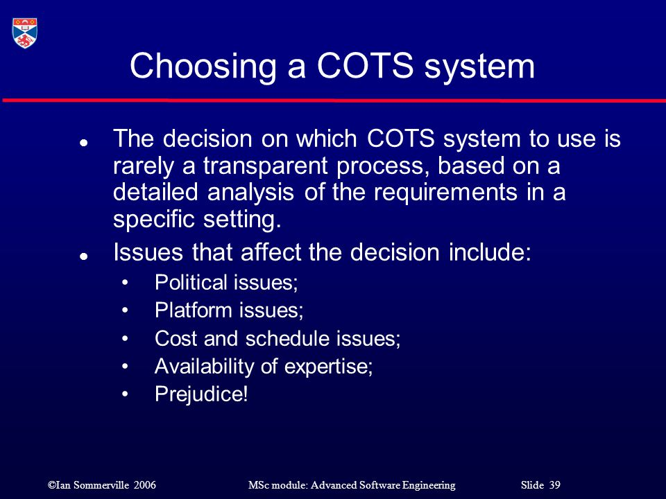 ©Ian Sommerville 2006MSc module: Advanced Software Engineering Slide 39 Choosing a COTS system l The decision on which COTS system to use is rarely a