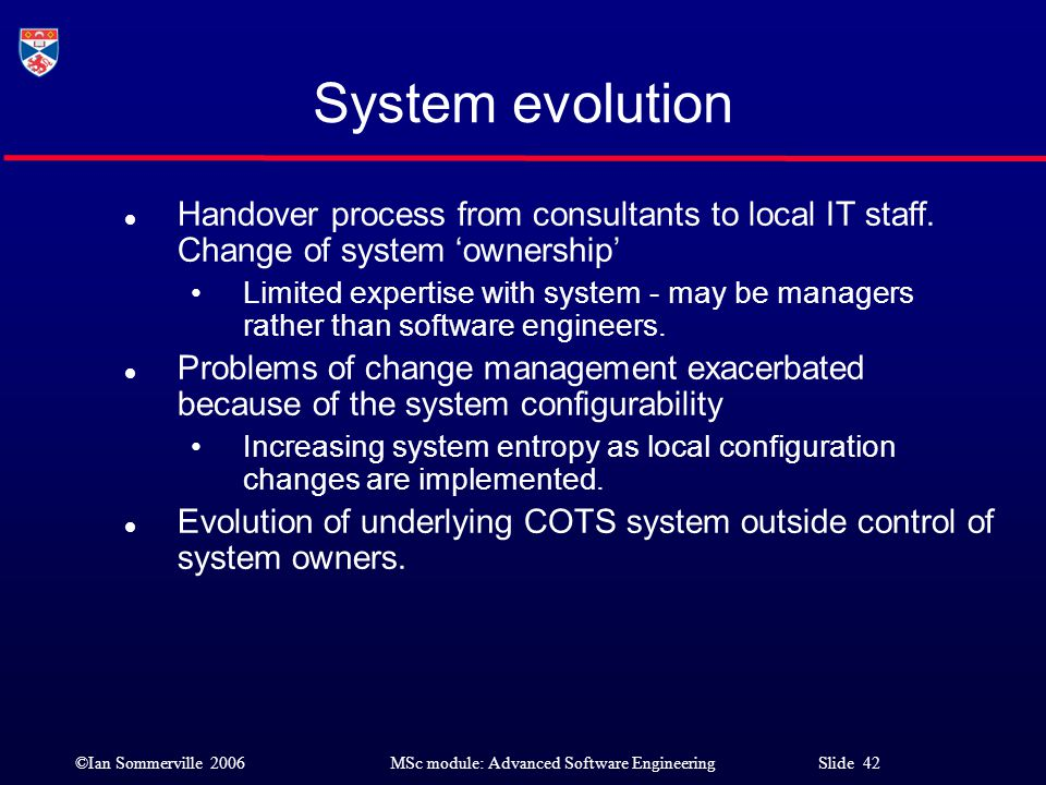 ©Ian Sommerville 2006MSc module: Advanced Software Engineering Slide 42 System evolution l Handover process from consultants to local IT staff. Change