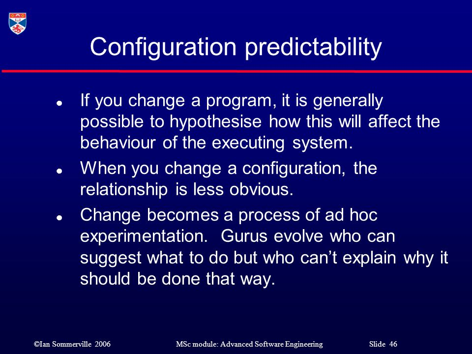 ©Ian Sommerville 2006MSc module: Advanced Software Engineering Slide 46 Configuration predictability l If you change a program, it is generally possib