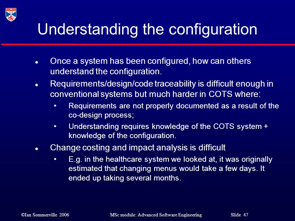 ©Ian Sommerville 2006MSc module: Advanced Software Engineering Slide 47 Understanding the configuration l Once a system has been configured, how can o