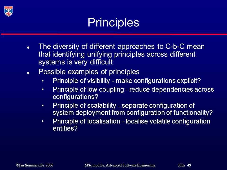 ©Ian Sommerville 2006MSc module: Advanced Software Engineering Slide 49 Principles l The diversity of different approaches to C-b-C mean that identify